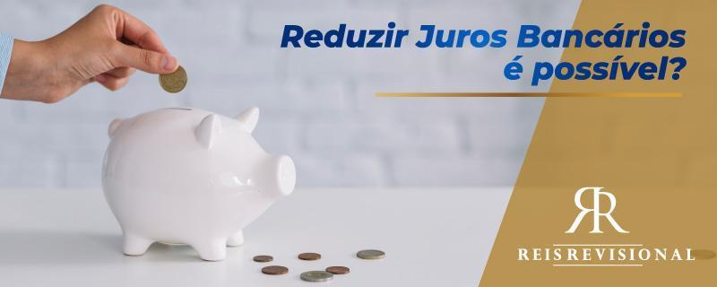 Reduzir Juros Bancários é Possível?