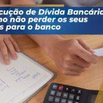 Execução de dívida bancária: Como não perder os seus bens para o banco