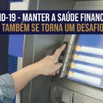 Covid-19-Manter a saúde financeira também se torna um desafio