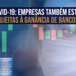 COVID-19: Empresas também estão sujeitas à ganância de Bancos